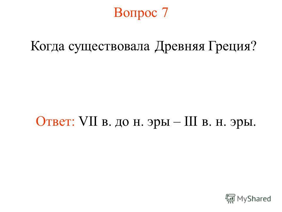 Вопрос 7 Когда существовала Древняя Греция? Ответ: VII в. до н. эры – III в. н. эры.