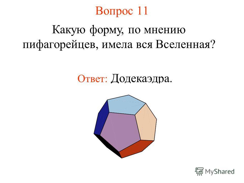 Вопрос 11 Какую форму, по мнению пифагорейцев, имела вся Вселенная? Ответ: Додекаэдра.