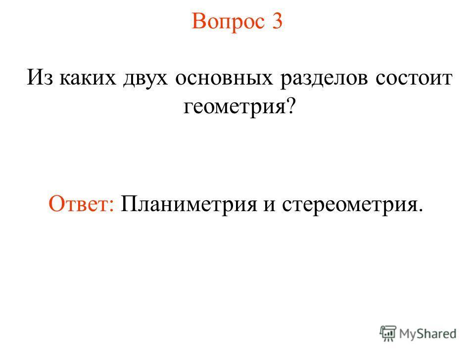 Вопрос 3 Из каких двух основных разделов состоит геометрия? Ответ: Планиметрия и стереометрия.