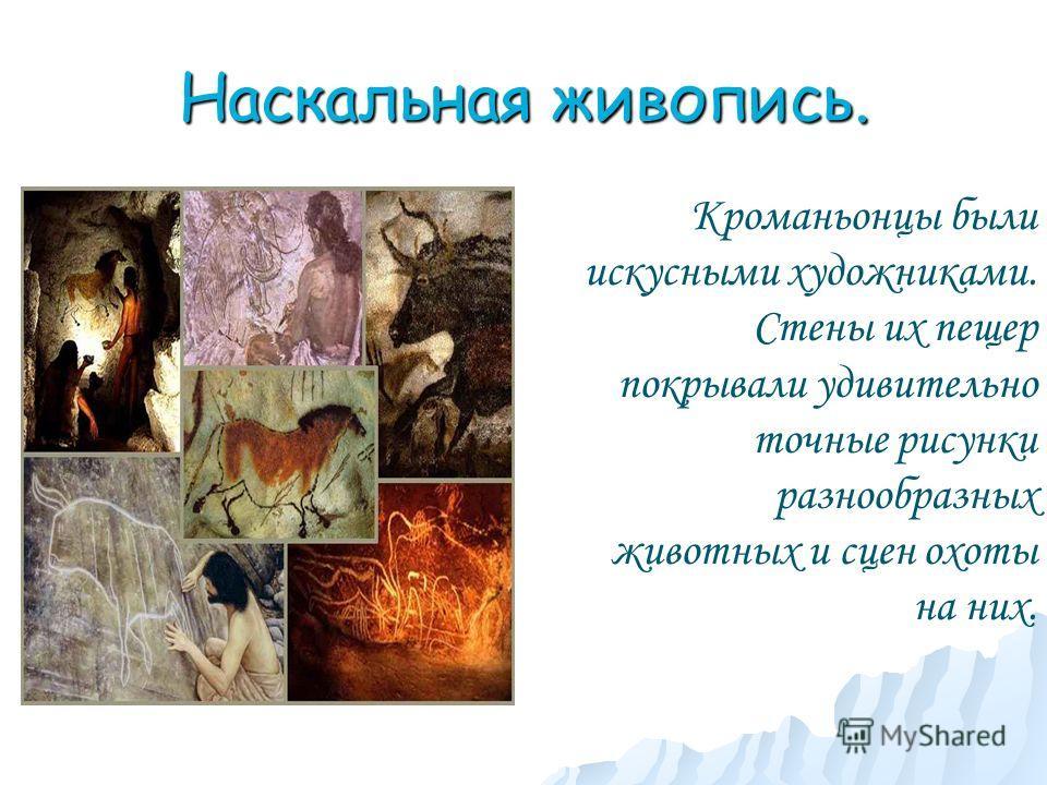 Наскальная живопись. Кроманьонцы были искусными художниками. Стены их пещер покрывали удивительно точные рисунки разнообразных животных и сцен охоты на них.