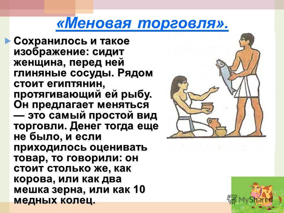 «Меновая торговля». Сохранилось и такое изображение: сидит женщина, перед ней глиняные сосуды. Рядом стоит египтянин, протягивающий ей рыбу. Он предлагает меняться это самый простойвид торговли. Денег тогда еще не было, и если приходилось оценивать т
