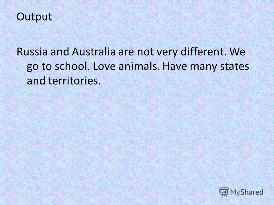 Output Russia and Australia are not very different. We go to school. Love animals. Have many states and territories.