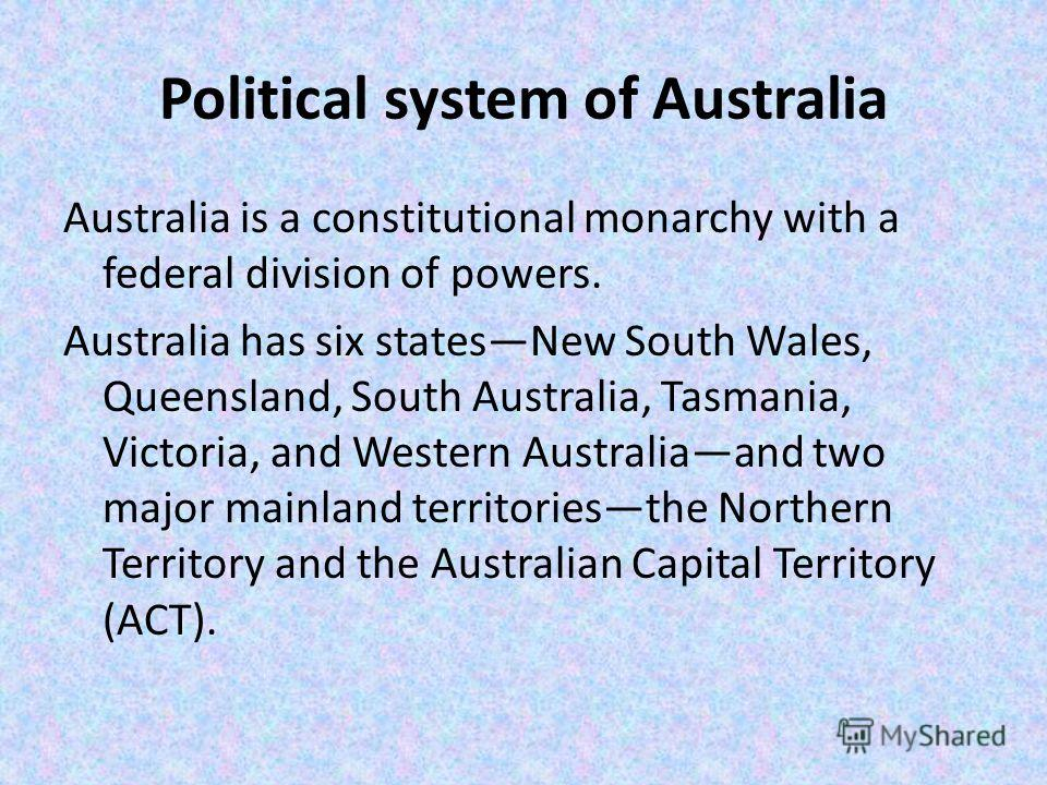 Political system of Australia Australia is a constitutional monarchy with a federal division of powers. Australia has six statesNew South Wales, Queensland, South Australia, Tasmania, Victoria, and Western Australiaand two major mainland territoriest