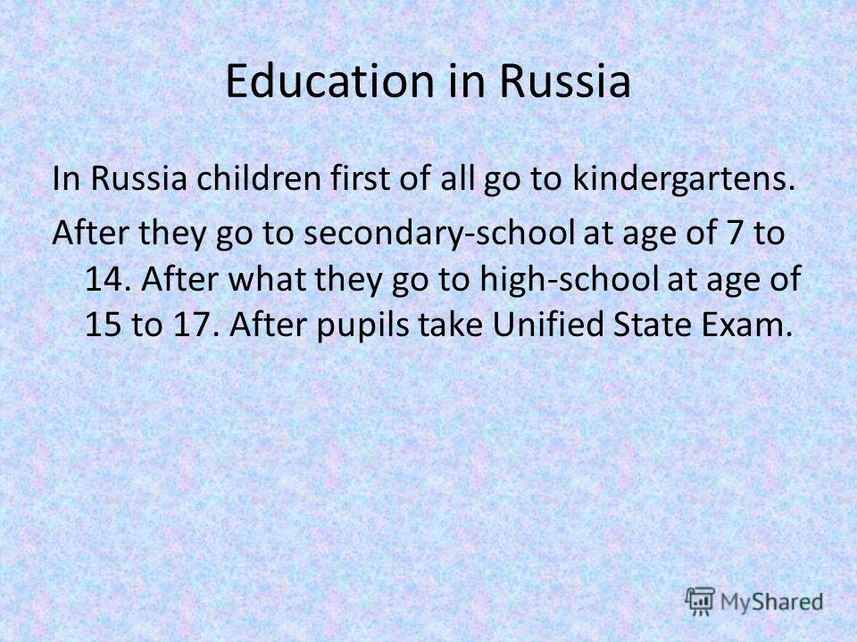 Education in Russia In Russia children first of all go to kindergartens. After they go to secondary-school at age of 7 to 14. After what they go to high-school at age of 15 to 17. After pupils take Unified State Exam.