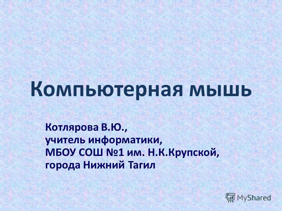 Компьютерная мышь Котлярова В.Ю., учитель информатики, МБОУ СОШ 1 им. Н.К.Крупской, города Нижний Тагил