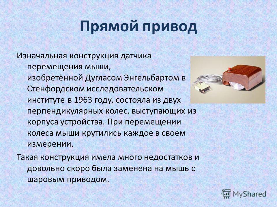 Прямой привод Изначальная конструкция датчика перемещения мыши, изобретённой Дугласом Энгельбартом в Стенфордском исследовательском институте в 1963 году, состояла из двух перпендикулярных колес, выступающих из корпуса устройства. При перемещении кол