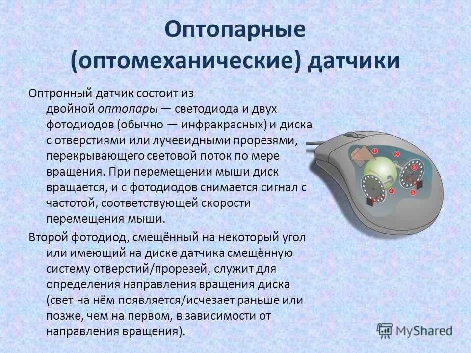 Оптопарные (оптомеханические) датчики Оптронный датчик состоит из двойной оптопары светодиода и двух фотодиодов (обычно инфракрасных) и диска с отверстиями или лучевидными прорезями, перекрывающего световой поток по мере вращения. При перемещении мыш