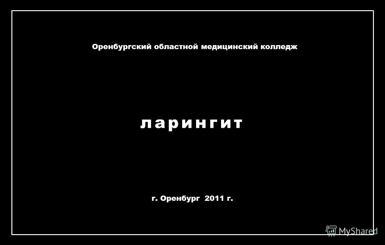 ларингит Оренбургский областной медицинский колледж г. Оренбург 2011 г.
