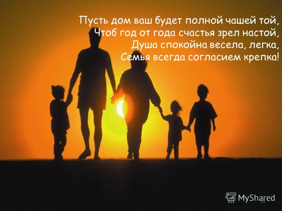 Пусть дом ваш будет полной чашей той, Чтоб год от года счастья зрел настой, Душа спокойна весела, легка, Семья всегда согласием крепка! 15