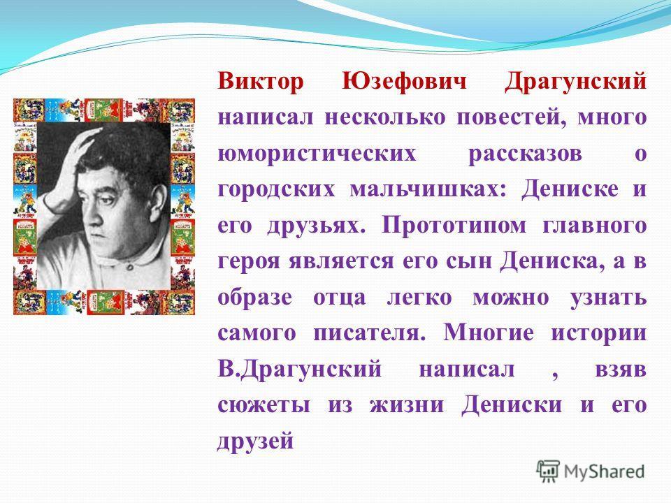 Виктор Юзефович Драгунский написал несколько повестей, много юмористических рассказов о городских мальчишках: Дениске и его друзьях. Прототипом главного героя является его сын Дениска, а в образе отца легко можно узнать самого писателя. Многие истори