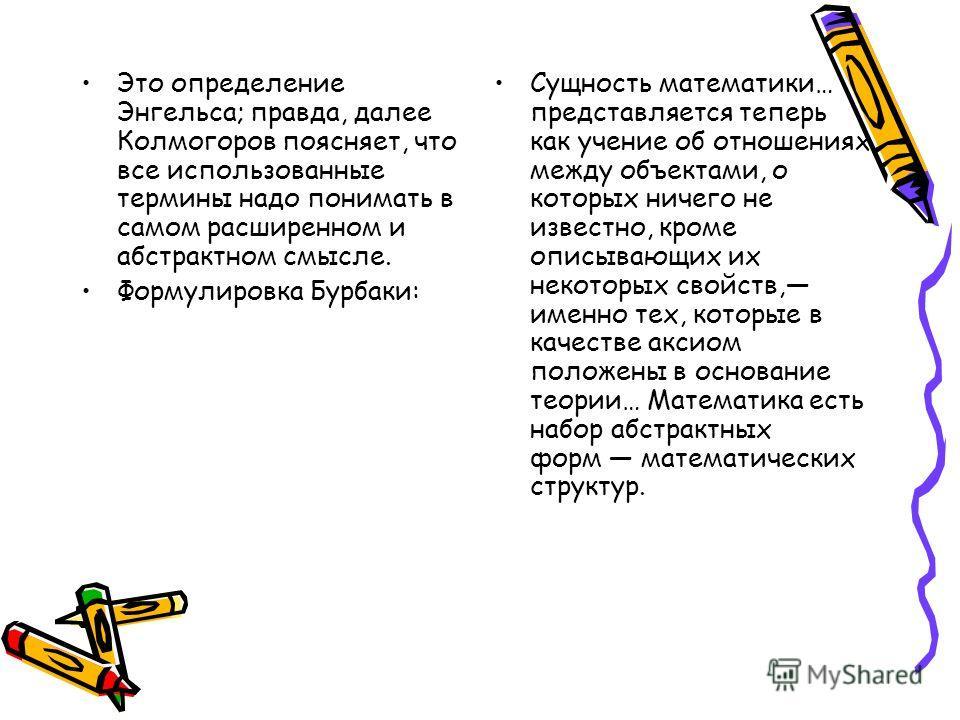 Это определение Энгельса; правда, далее Колмогоров поясняет, что все использованные термины надо понимать в самом расширенном и абстрактном смысле. Формулировка Бурбаки: Сущность математики… представляется теперь как учение об отношениях между объект