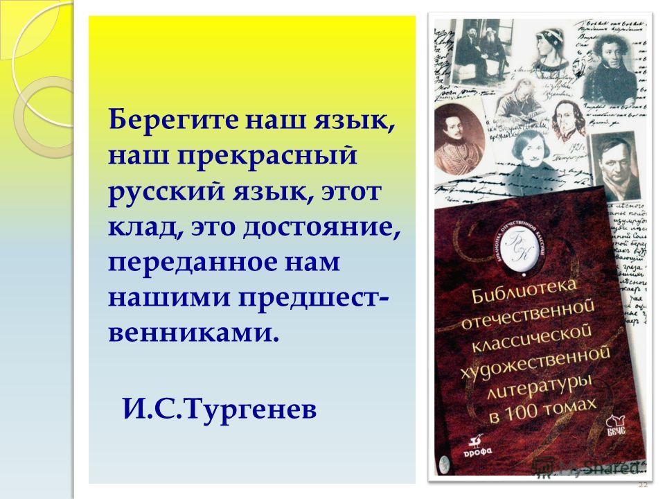 22 Берегите наш язык, наш прекрасный русский язык, этот клад, это достояние, переданное нам нашими предшест- венниками. И.С.Тургенев