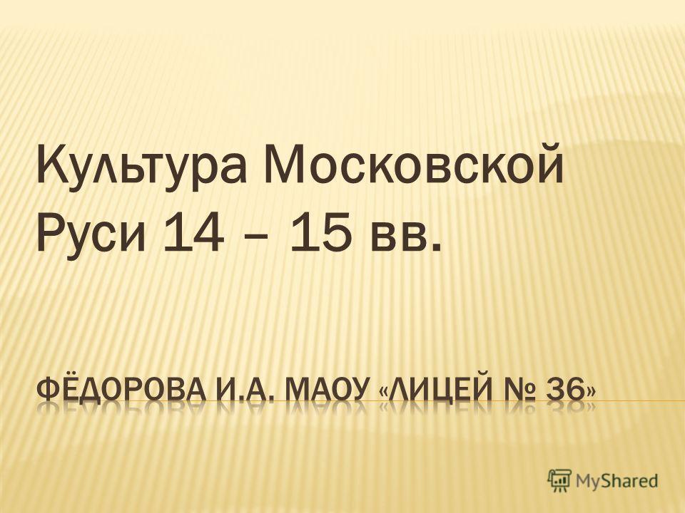 Культура Московской Руси 14 – 15 вв.