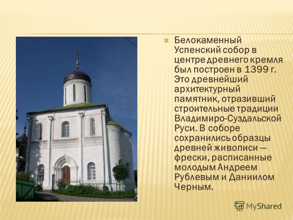 Белокаменный Успенский собор в центре древнего кремля был построен в 1399 г. Это древнейший архитектурный памятник, отразивший строительные традиции Владимиро-Суздальской Руси. В соборе сохранились образцы древней живописи фрески, расписанные молодым