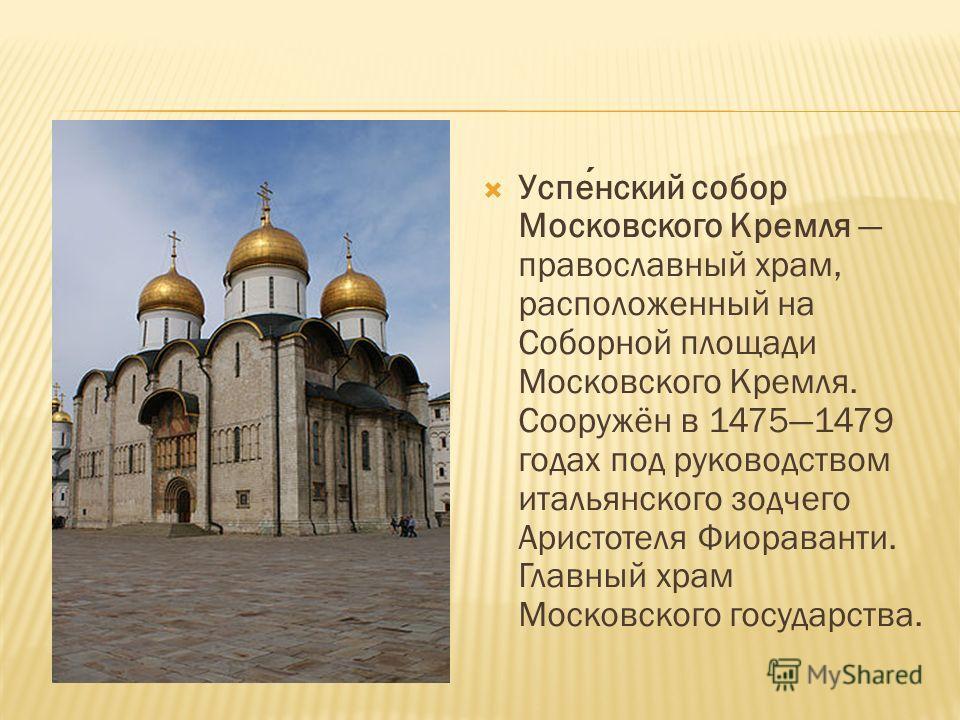 Успенский собор Московского Кремля православный храм, расположенный на Соборной площади Московского Кремля. Сооружён в 14751479 годах под руководством итальянского зодчего Аристотеля Фиораванти. Главный храм Московского государства.
