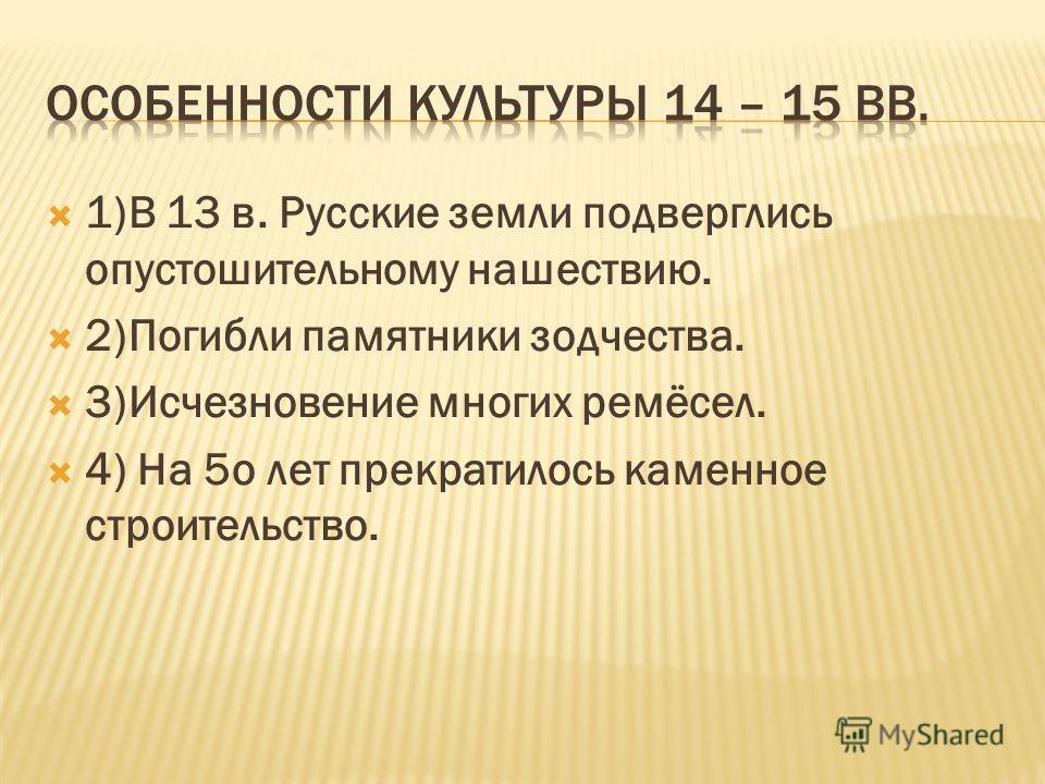 1)В 13 в. Русские земли подверглись опустошительному нашествию. 2)Погибли памятники зодчества. 3)Исчезновение многих ремёсел. 4) На 5о лет прекратилось каменное строительство.