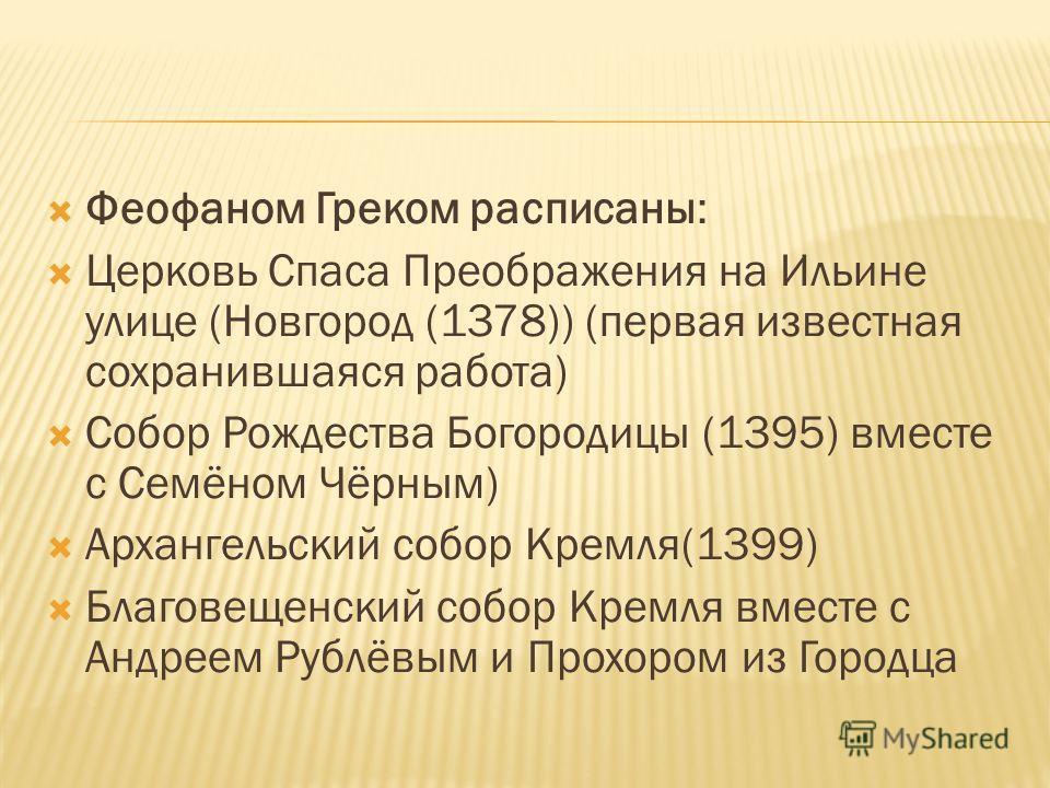 Феофаном Греком расписаны: Церковь Спаса Преображения на Ильине улице (Новгород (1378)) (первая известная сохранившаяся работа) Собор Рождества Богородицы (1395) вместе с Семёном Чёрным) Архангельский собор Кремля(1399) Благовещенский собор Кремля вм