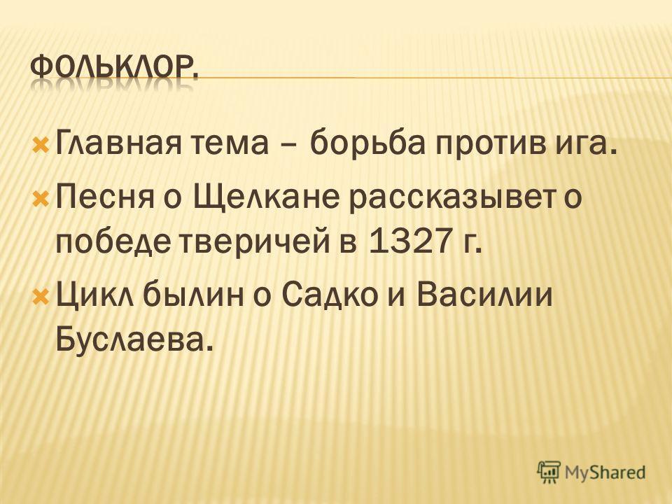 Главная тема – борьба против ига. Песня о Щелкане рассказывет о победе тверичей в 1327 г. Цикл былин о Садко и Василии Буслаева.