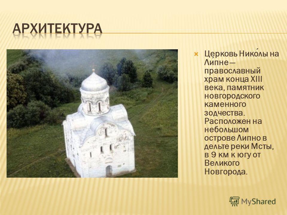 Церковь Николы на Липне православный храм конца XIII века, памятник новгородского каменного зодчества. Расположен на небольшом острове Липно в дельте реки Мсты, в 9 км к югу от Великого Новгорода.