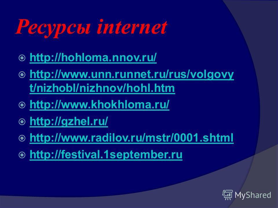 Ресурсы internet http://hohloma.nnov.ru/ http://www.unn.runnet.ru/rus/volgovy t/nizhobl/nizhnov/hohl.htm http://www.unn.runnet.ru/rus/volgovy t/nizhobl/nizhnov/hohl.htm http://www.khokhloma.ru/ http://gzhel.ru/ http://www.radilov.ru/mstr/0001.shtml h