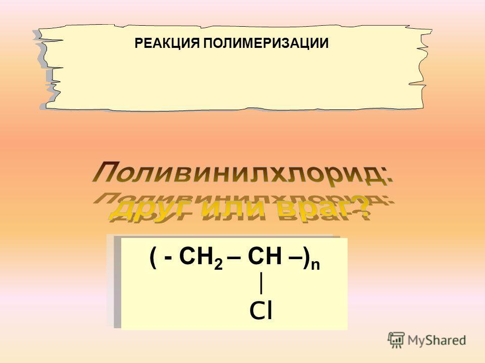 ( - СН 2 – СН –) n Сl РЕАКЦИЯ ПОЛИМЕРИЗАЦИИ