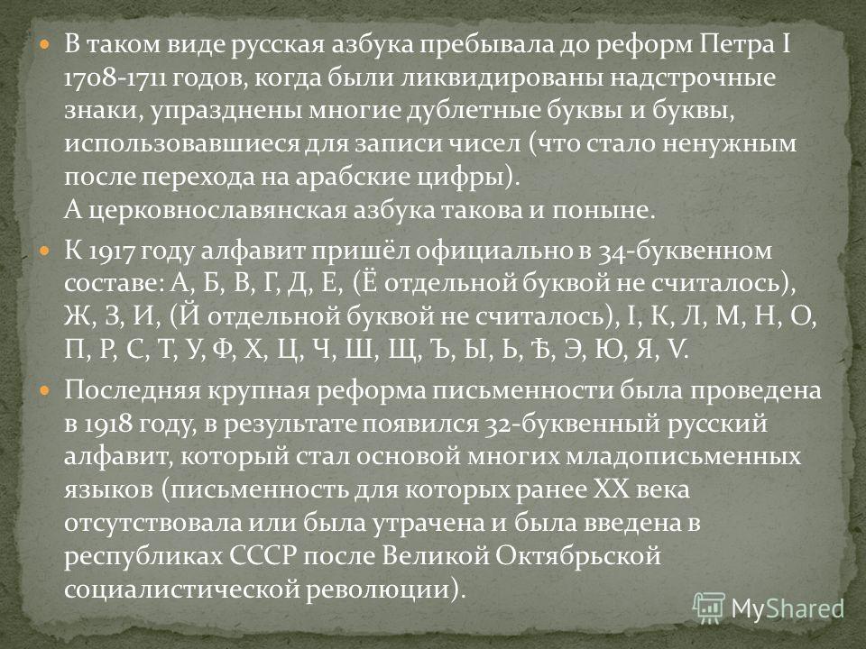 В таком виде русская азбука пребывала до реформ Петра I 1708-1711 годов, когда были ликвидированы надстрочные знаки, упразднены многие дублетные буквы и буквы, использовавшиеся для записи чисел (что стало ненужным после перехода на арабские цифры). А