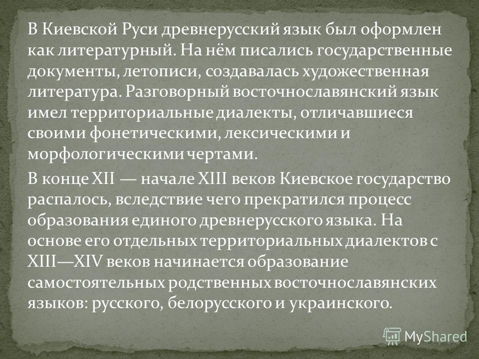В Киевской Руси древнерусский язык был оформлен как литературный. На нём писались государственные документы, летописи, создавалась художественная литература. Разговорный восточнославянский язык имел территориальные диалекты, отличавшиеся своими фонет