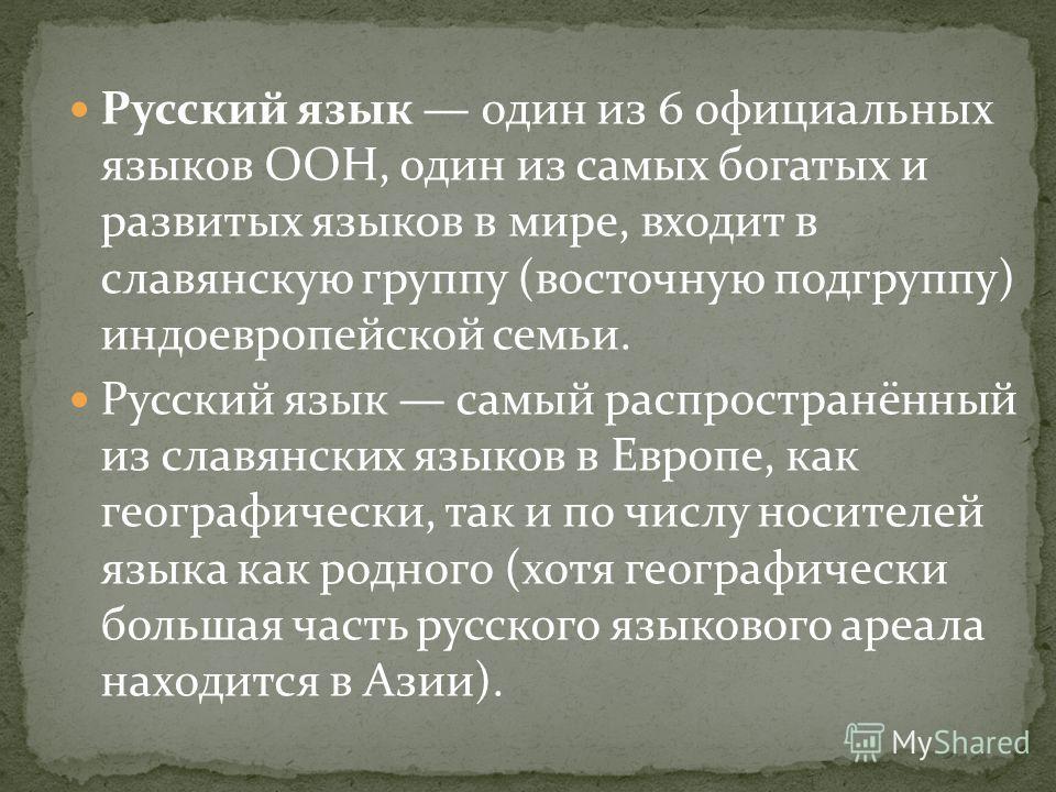 Русский язык один из 6 официальных языков ООН, один из самых богатых и развитых языков в мире, входит в славянскую группу (восточную подгруппу) индоевропейской семьи. Русский язык самый распространённый из славянских языков в Европе, как географическ