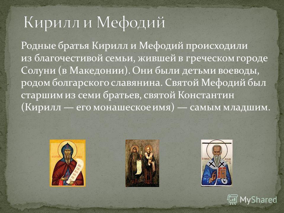 Родные братья Кирилл и Мефодий происходили из благочестивой семьи, жившей в греческом городе Солуни (в Македонии). Они были детьми воеводы, родом болгарского славянина. Святой Мефодий был старшим из семи братьев, святой Константин (Кирилл его монашес