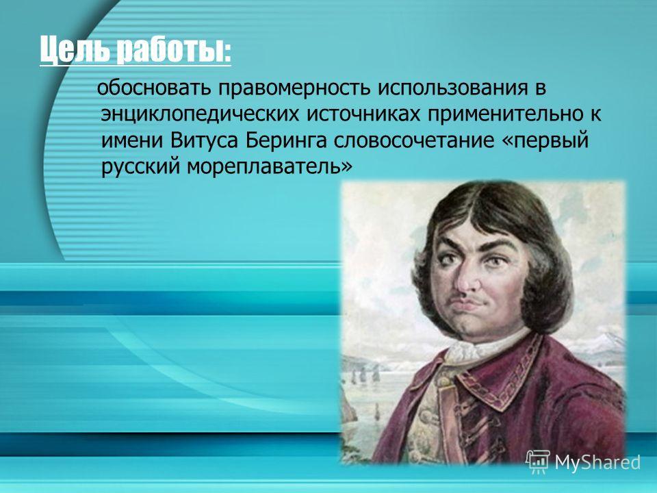 Цель работы: обосновать правомерность использования в энциклопедических источниках применительно к имени Витуса Беринга словосочетание «первый русский мореплаватель»