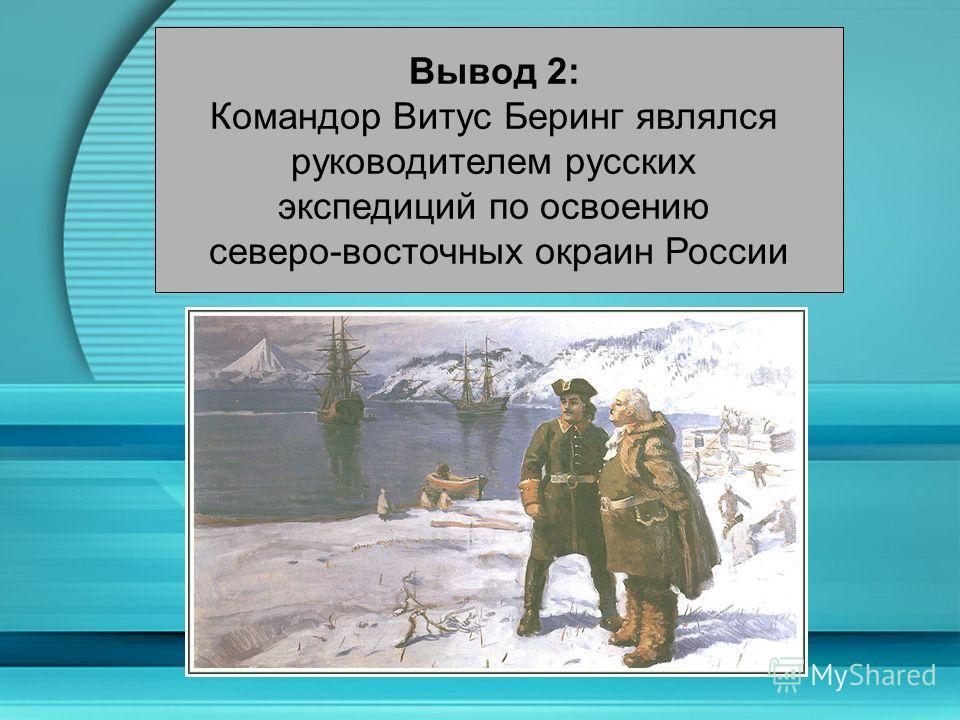 Вывод 2: Командор Витус Беринг являлся руководителем русских экспедиций по освоению северо-восточных окраин России