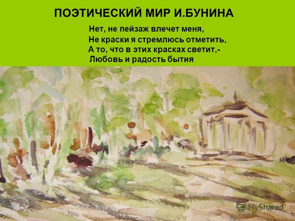 ПОЭТИЧЕСКИЙ МИР И.БУНИНА Нет, не пейзаж влечет меня, Не краски я стремлюсь отметить, А то, что в этих красках светит,- Любовь и радость бытия