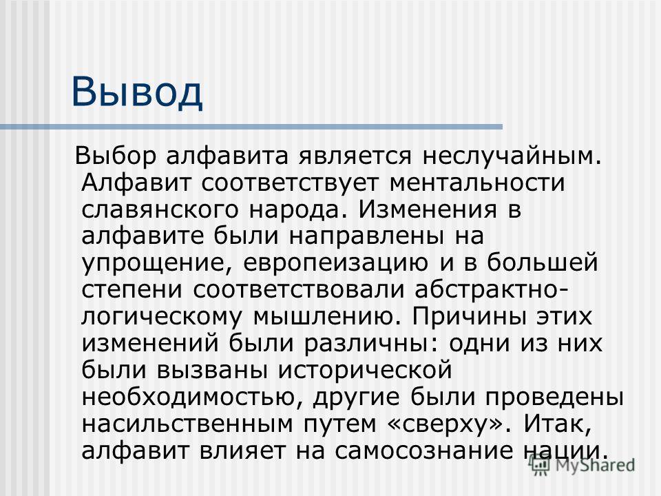 Вывод Выбор алфавита является неслучайным. Алфавит соответствует ментальности славянского народа. Изменения в алфавите были направлены на упрощение, европеизацию и в большей степени соответствовали абстрактно- логическому мышлению. Причины этих измен