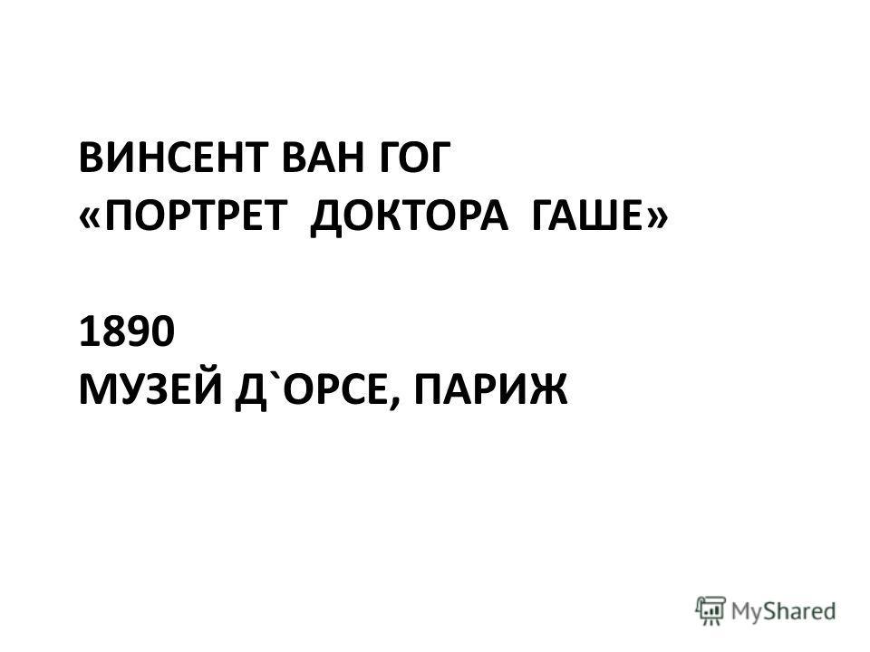 ВИНСЕНТ ВАН ГОГ «ПОРТРЕТ ДОКТОРА ГАШЕ» 1890 МУЗЕЙ Д`ОРСЕ, ПАРИЖ