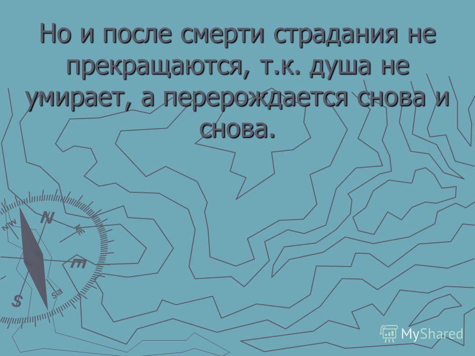 Но и после смерти страдания не прекращаются, т.к. душа не умирает, а перерождается снова и снова.