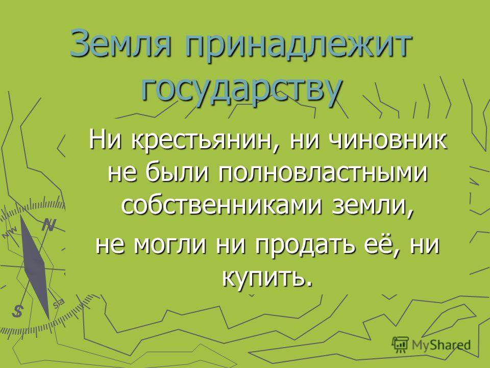 Земля принадлежит государству Ни крестьянин, ни чиновник не были полновластными собственниками земли, не могли ни продать её, ни купить.