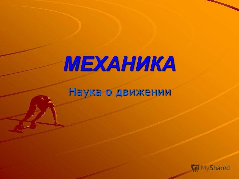 МЕХАНИКА Наука о движении
