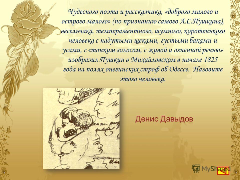 «Он, хваля стихи мои, сказал, что в молодости своей от стихов моих стал писать свои круче и приноравливаться к оборотам моим, что потом вошло ему в привычку». Назовите автора этих строк. Денис Давыдов