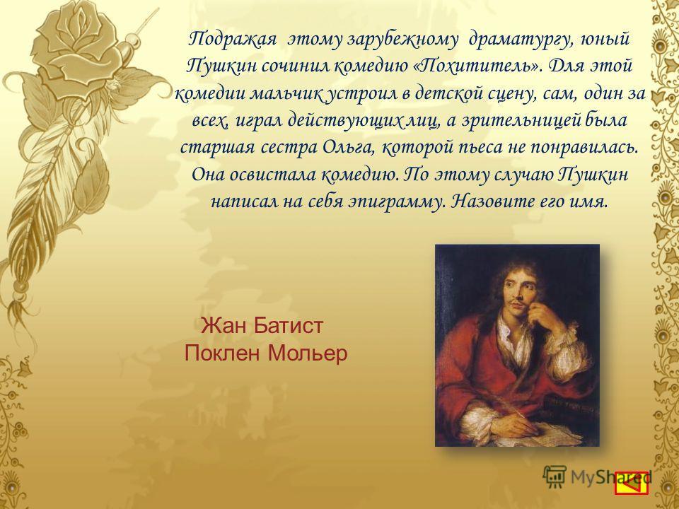 Кого из своих зарубежных наставников XVIII века А.С.Пушкин часто упоминает стихах лицейского периода, называя «мужем единственным», «поэтом в поэтах первым»? Вольтера БайронаМольера