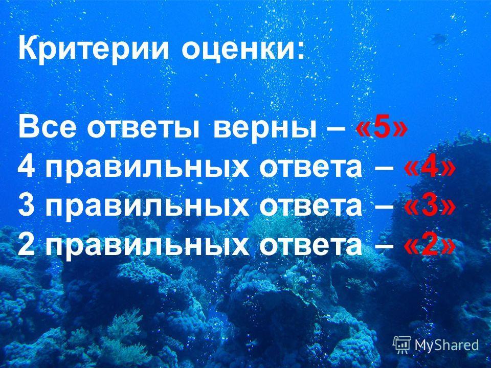 Критерии оценки: Все ответы верны – «5» 4 правильных ответа – «4» 3 правильных ответа – «3» 2 правильных ответа – «2»