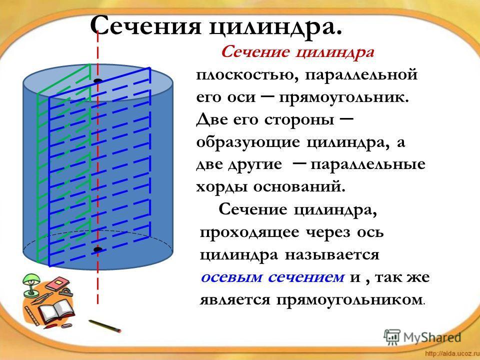 Сечения цилиндра. Сечение цилиндра плоскостью, параллельной его оси прямоугольник. Две его стороны образующие цилиндра, а две другие параллельные хорды оснований. Сечение цилиндра, проходящее через ось цилиндра называется осевым сечением и, так же яв