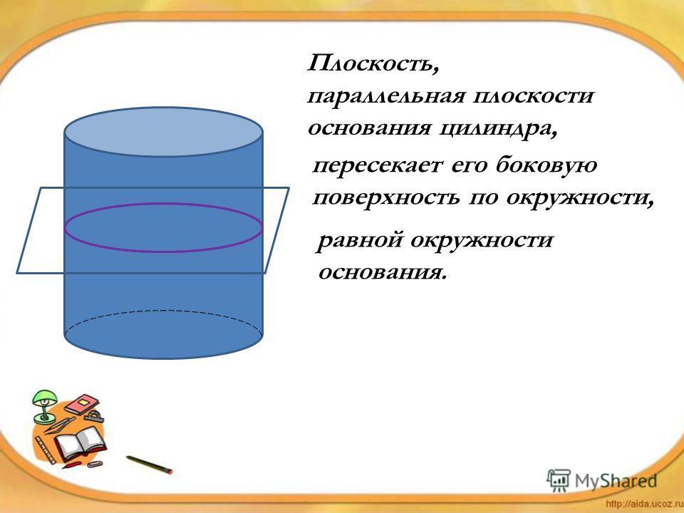 Плоскость, параллельная плоскости основания цилиндра, пересекает его боковую поверхность по окружности, равной окружности основания.