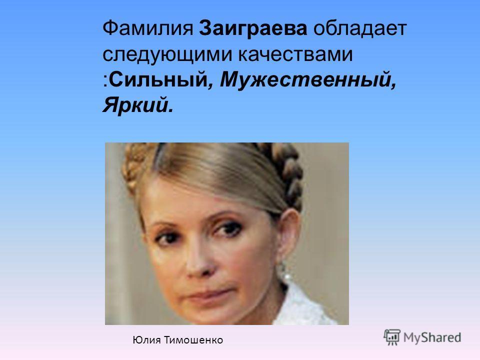 Фамилия Заиграева обладает следующими качествами :Сильный, Мужественный, Яркий. Юлия Тимошенко
