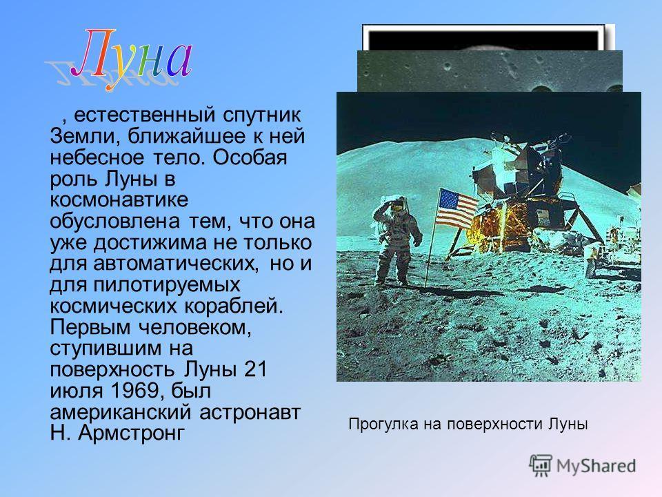 , естественный спутник Земли, ближайшее к ней небесное тело. Особая роль Луны в космонавтике обусловлена тем, что она уже достижима не только для автоматических, но и для пилотируемых космических кораблей. Первым человеком, ступившим на поверхность Л