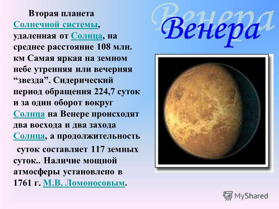 Вторая планета Солнечной системы, удаленная от Солнца, на среднее расстояние 108 млн. км Самая яркая на земном небе утренняя или вечерняя звезда. Сидерический период обращения 224,7 суток и за один оборот вокруг Солнца на Венере происходят два восход