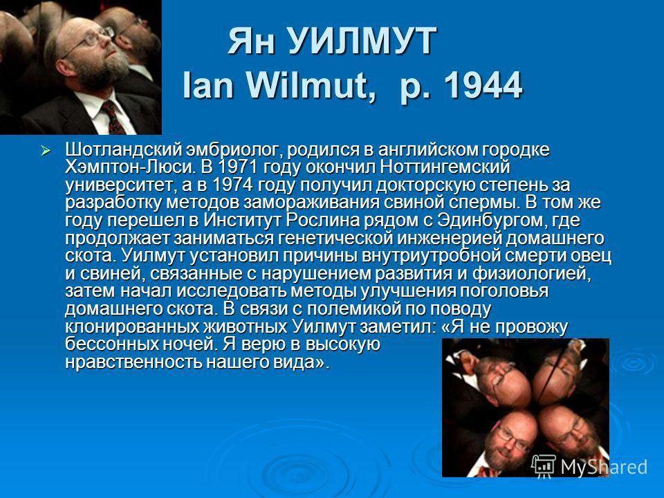 Ян УИЛМУТ Ian Wilmut, р. 1944 Шотландский эмбриолог, родился в английском городке Хэмптон-Люси. В 1971 году окончил Ноттингемский университет, а в 1974 году получил докторскую степень за разработку методов замораживания свиной спермы. В том же году п