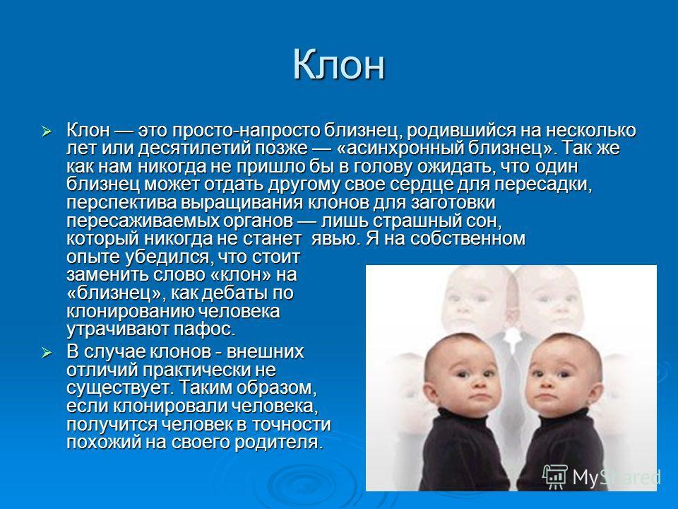 Клон Клон это просто-напросто близнец, родившийся на несколько лет или десятилетий позже «асинхронный близнец». Так же как нам никогда не пришло бы в голову ожидать, что один близнец может отдать другому свое сердце для пересадки, перспектива выращив