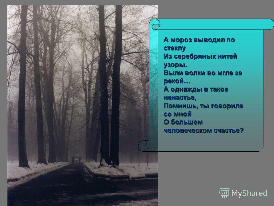 А мороз выводил по стеклу Из серебряных нитей узоры. Выли волки во мгле за рекой… А однажды в такое ненастье, Помнишь, ты говорила со мной О большом человеческом счастье?