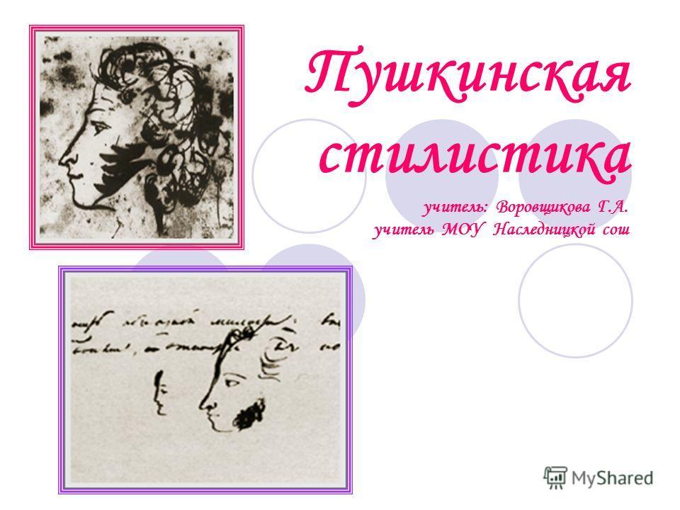 Пушкинская стилистика учитель: Воровщикова Г.А. учитель МОУ Наследницкой сош