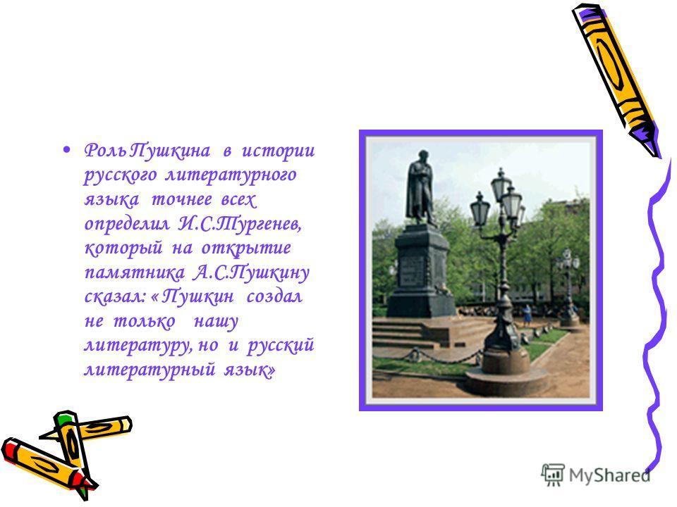 Роль Пушкина в истории русского литературного языка точнее всех определил И.С.Тургенев, который на открытие памятника А.С.Пушкину сказал: « Пушкин создал не только нашу литературу, но и русский литературный язык»